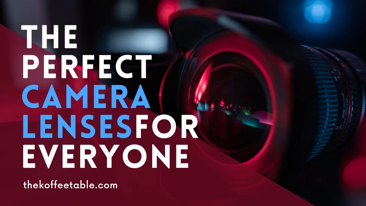 The Perfect Camera Lenses for Professionals and Beginners thekoffeetable Blog