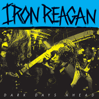 Iron Reagan - Dark Days Ahead (2018)