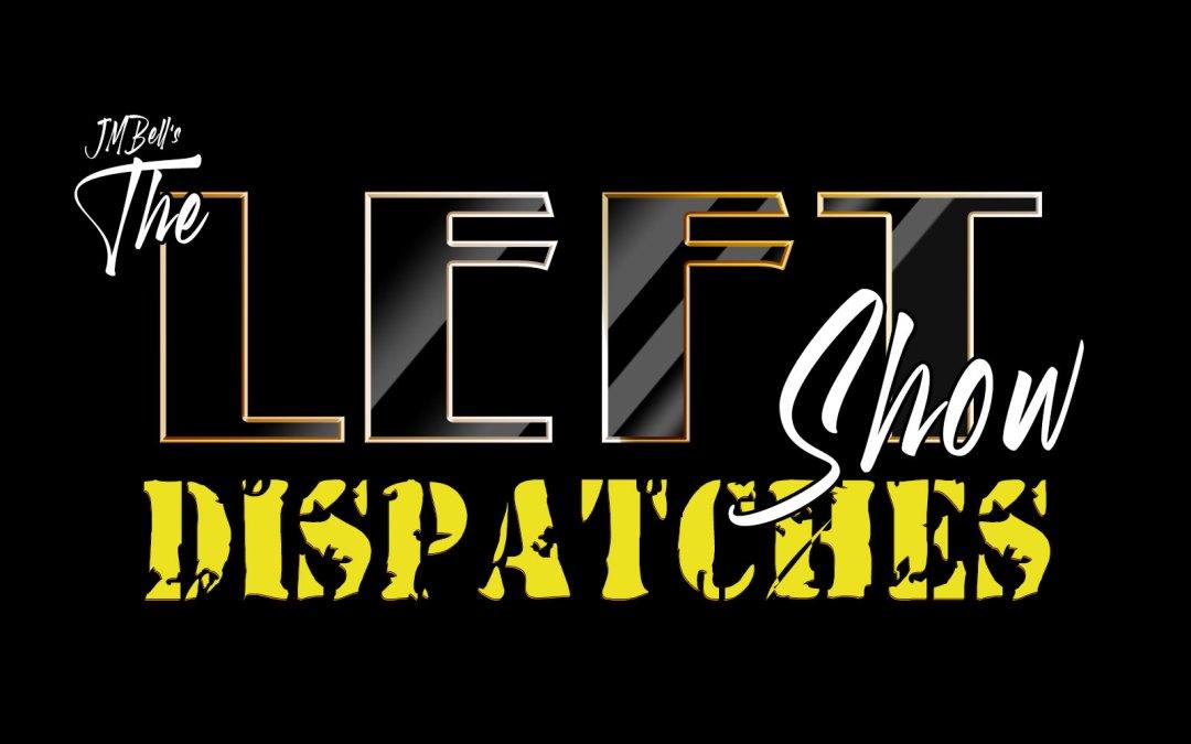 458 The LEFT Show – DISPATCHES #3