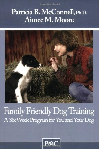 Family Friendly Dog Training: A Six Week Program for You and Your Dog by Patricia B McConnell, Ph.D and Aimee M Moore