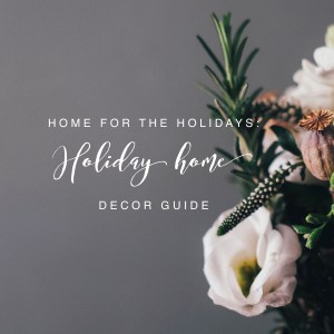 At home for the holidays : HOLIDAY HOME DECOR GUIDE