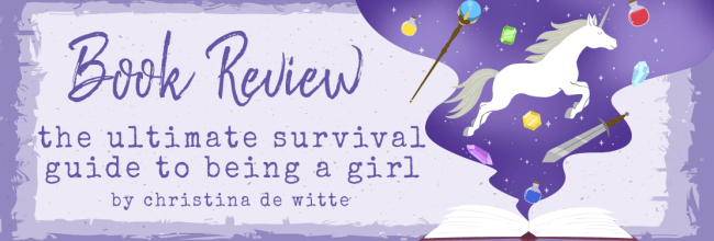 The Ultimate Survival Guide to Being a Girl: On Love, Body Image, School, and Making It Through Life by Christina De Witte