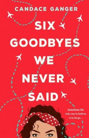 Six Goodbyes We Never Said by Candace Ganger