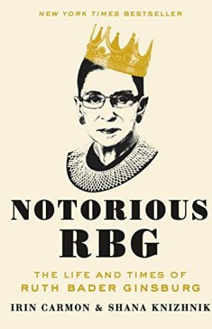 The Notorious RBG: The Life and Times of Ruth Bader Ginsburg by Irin Carmon & Shana Knizhnik