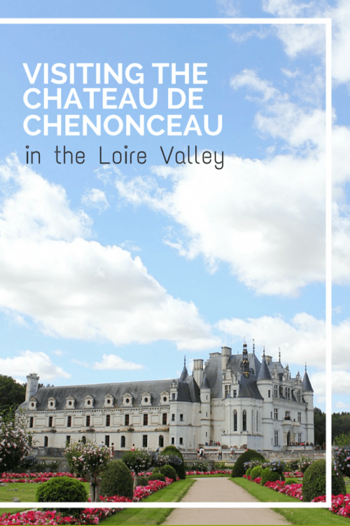 Visiting the Chateau de Chenonceau in the Loire Valley