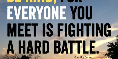 Be kind, for everyone you meet is fighting a hard battle.