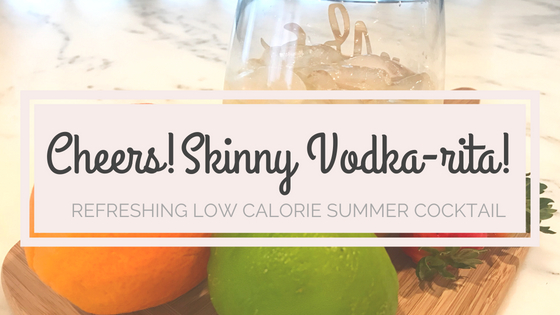 Skinny Vodkarita: The Perfect Low Calorie Cocktail for the Summer (and Girl's Night!)