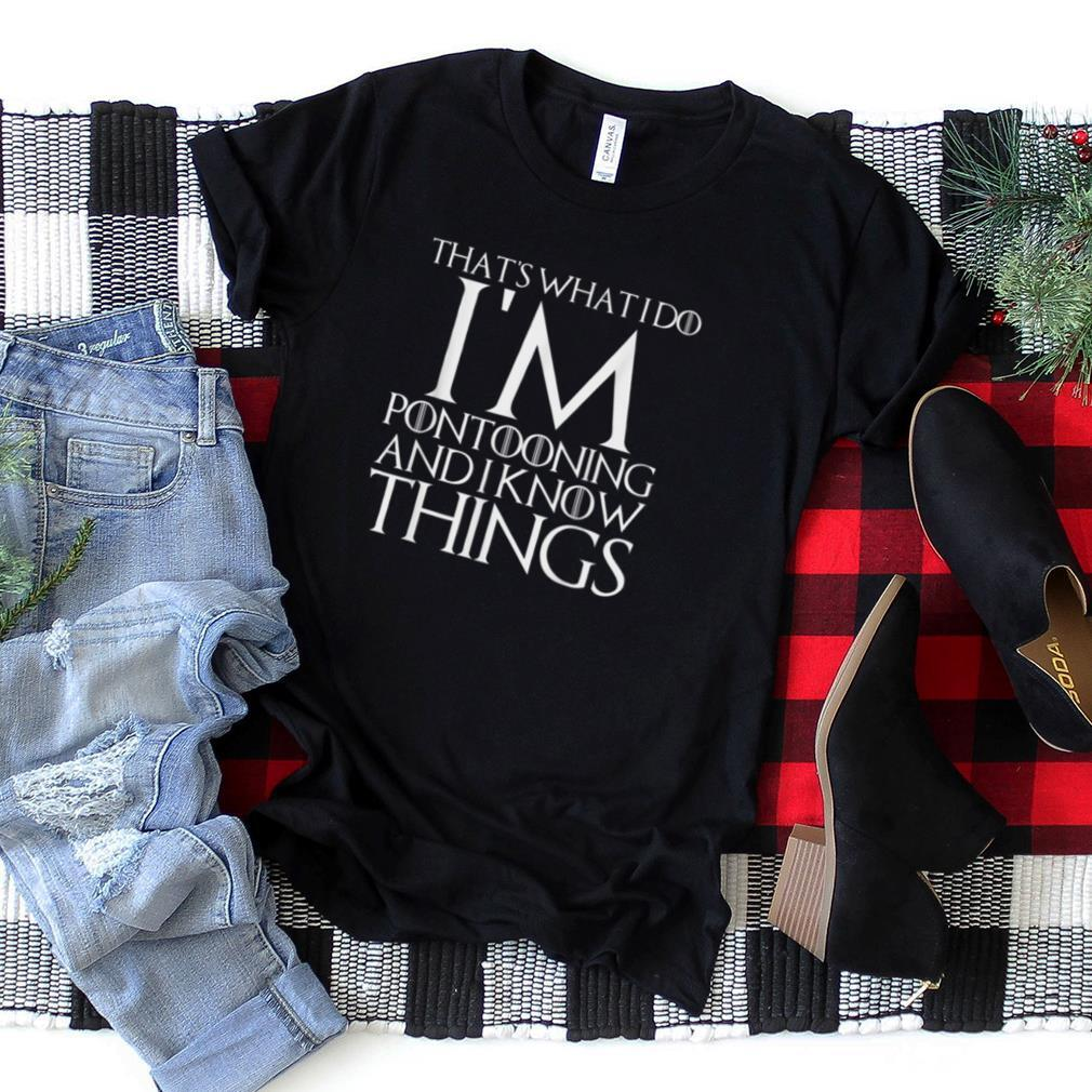 THAT'S WHAT I DO I'M PONTOONING AND I KNOW THINGS T Shirt