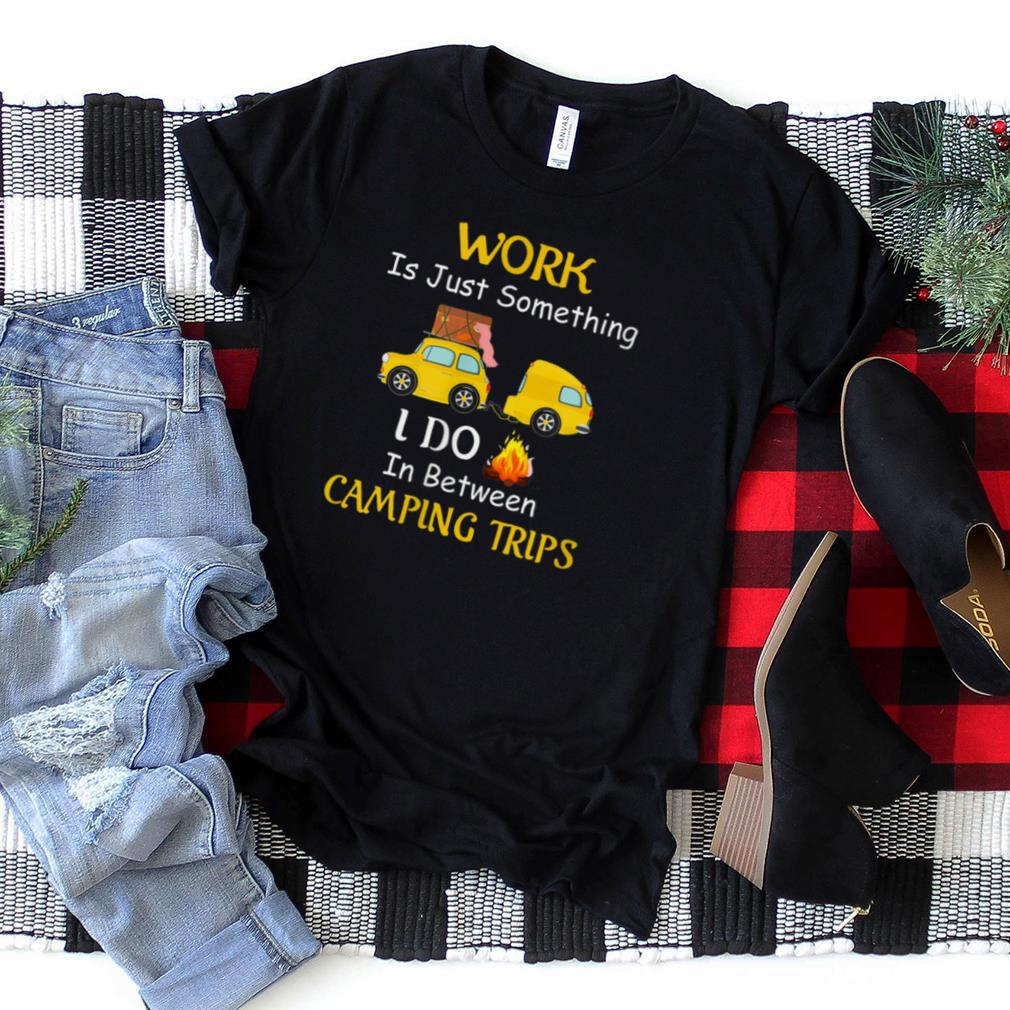 Work Something I Do In Between Camping Trips Adventure Gift T Shirt