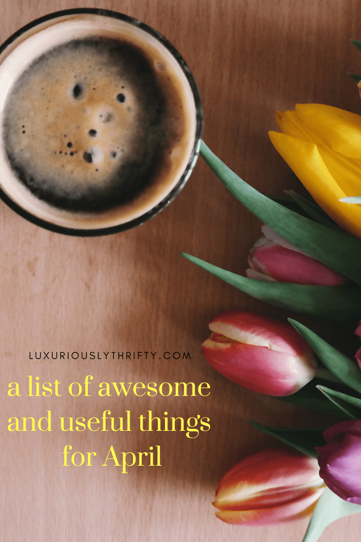 A list of cool and useful things for April | Luxuriously Thrifty