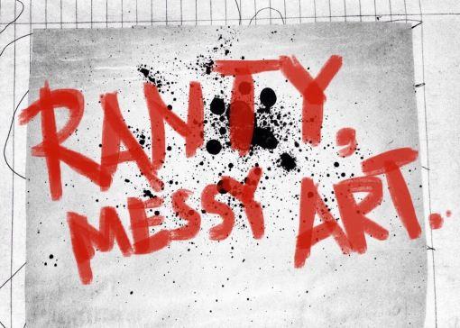 Ranty, messy art