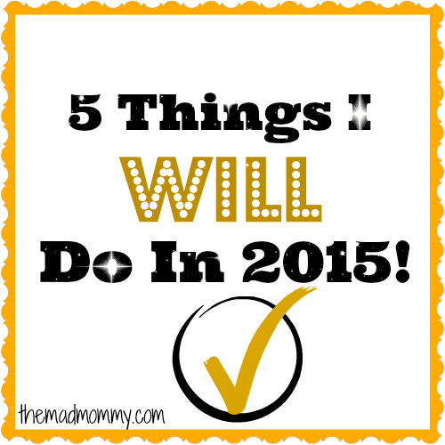 5 Things That I Will Do In 2015! themadmommy.com