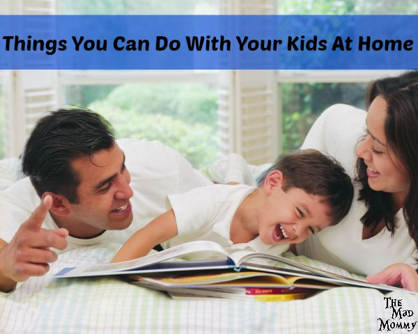 Here are some great ideas for Things You Can Do With Your Kids At Home!