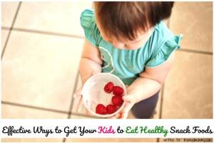 Effective Ways to Get Your Kids to Eat Healthy Snack Foods