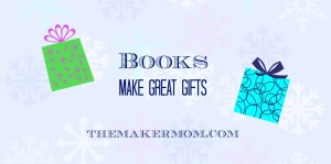 Books make great gifts for STEM and Maker kids. Check out The Maker Mom's top picks.