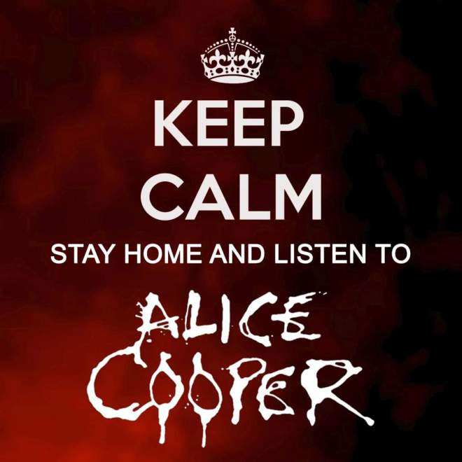 Stay calm and listen to Alice Cooper.