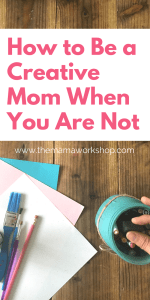 How to Be a Creative Mom When You Are Not