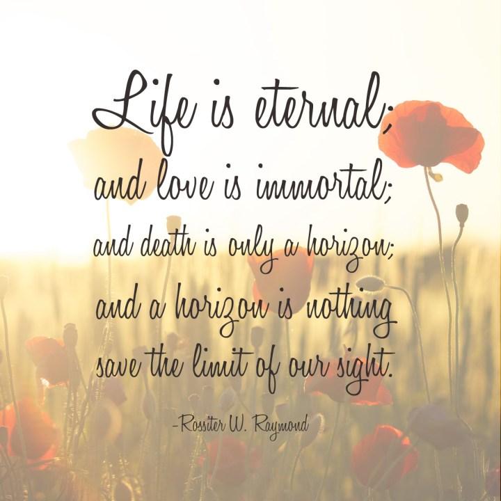 Life is eternal; and love is immortal; and death is only a horizon; and a horizon is nothing save the limit of our sight.