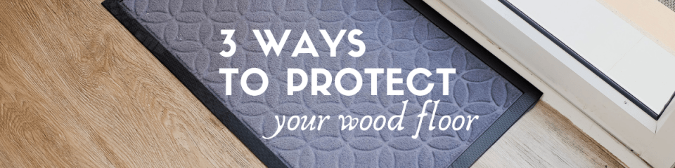 3 ways to protect your wood floor