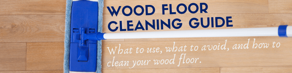 Wood Floor Cleaning Guide What To Use What To Avoid And How To