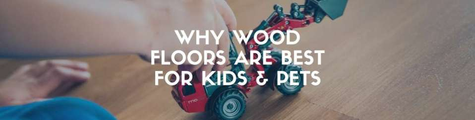 Why wood floors are best for kids and pets