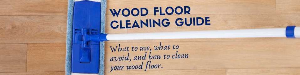 Wood Floor Cleaning Guide: What To Use, What To Avoid, And How To Clean Your Wood Floor