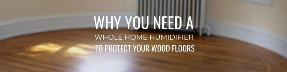 Why You Need A Whole Home Humidifier To Protect Your Wood Floors