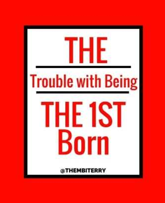 The trouble with being the 1st born