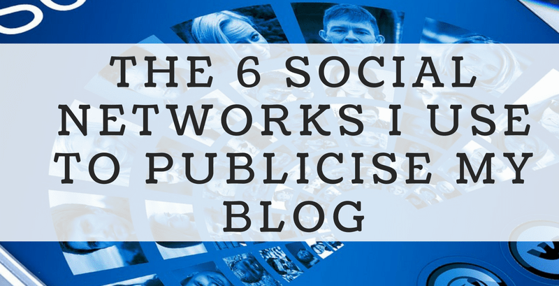 The 6 Social Networks I Use To Publicise My Blog