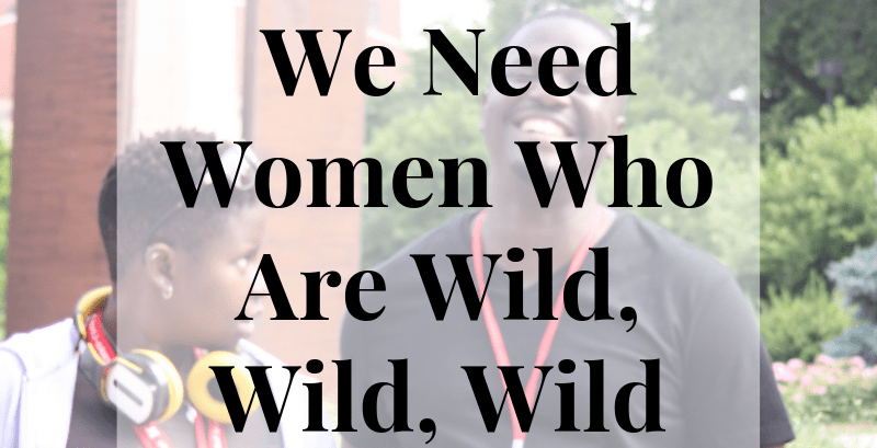 We Need Women Who Are Wild, Wild, Wild