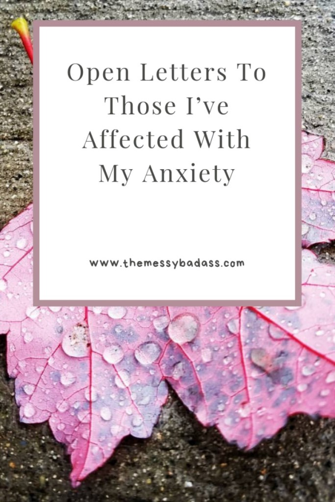 Open Letters To Those I've Affected With My Anxiety www.themessybadass.com Ashley Allyn