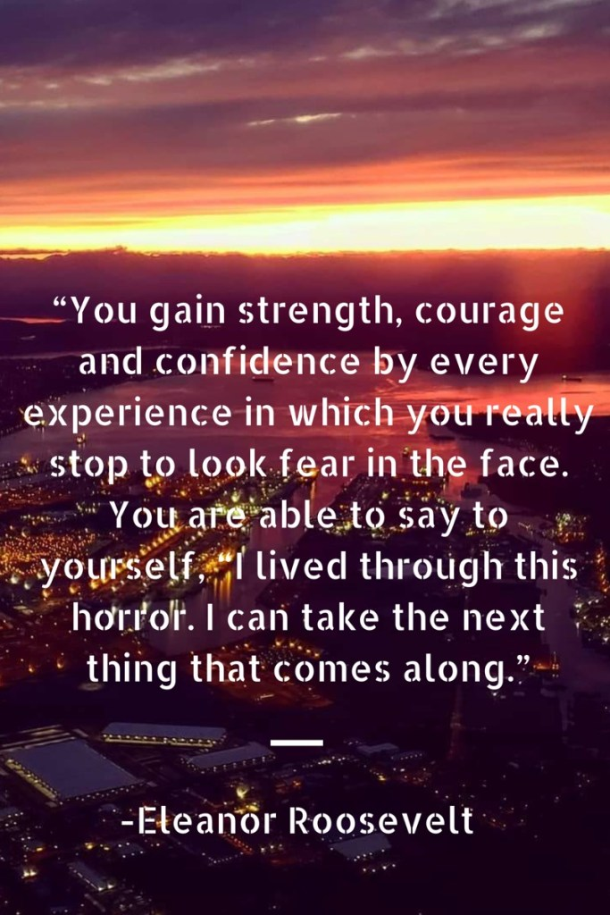 You gain strength courage and confidence in which you really stop to look fear in the face, a quote by eleanor roosevelt