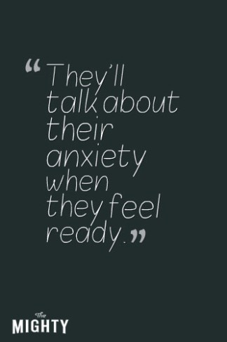 they'll talk about their anxiety when they feel ready