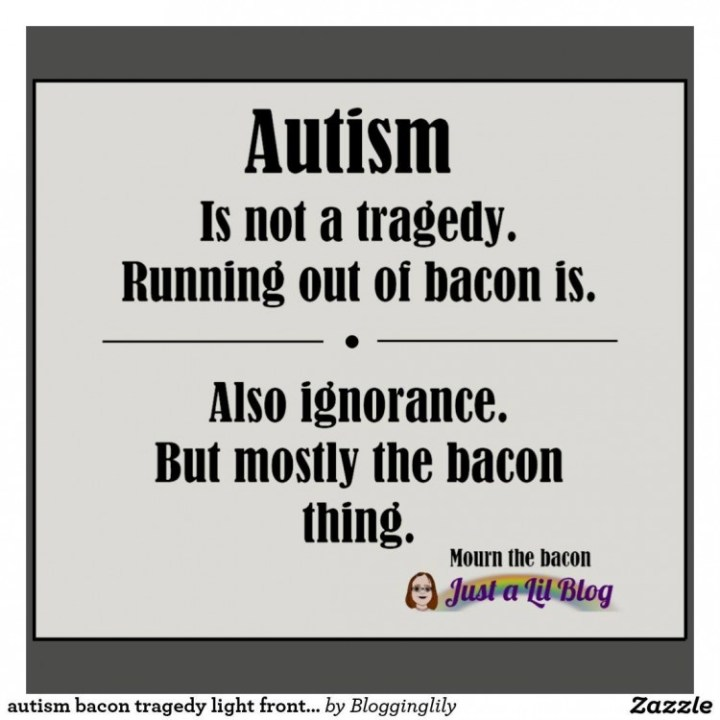 autism is not a tragedy, running out of bacon is. also ignorance but mostly the bacon thing