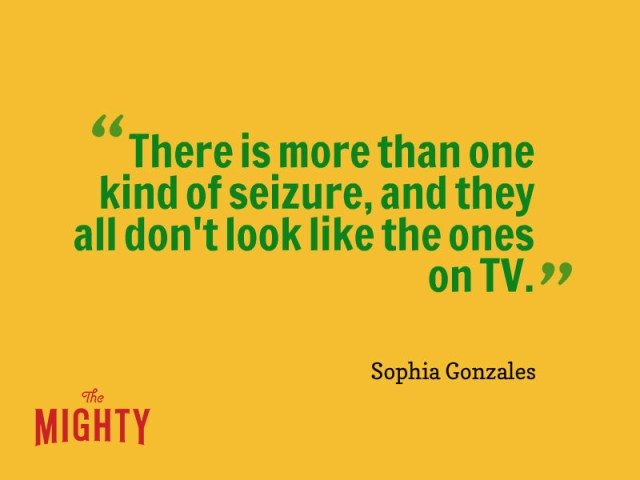 Quote from Sophia Gonzales: There is more than one kind of seizure, and they all don't look the the ones on TV.