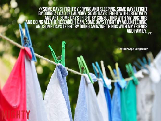 """""""Some days I fight by crying and sleeping, some days I fight by doing a load of laundry, some days I fight with creativity and art, some days I fight by consulting with my doctors and doing all the research I can, some days I fight by volunteering, and some days I fight by doing amazing things with my friends and family."""""""