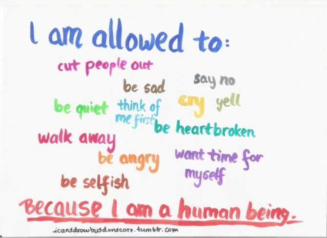 text reads: I am allowed to cut people out, be sad, say no, cry, yell, be quiet, be heartbroken, think of me first, walk away, be angry, want time for myself, me selfish -- because I am a human being.