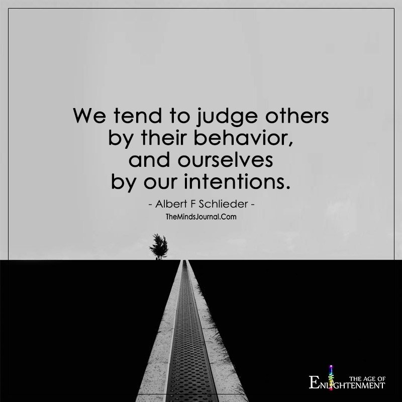 We tend to judge others by their behavior, and ourselves
