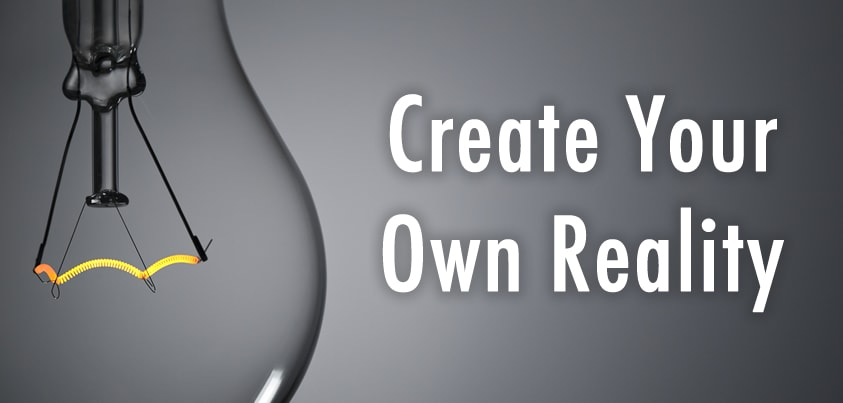 Entrepreneurial Rule #1 – Create Your Own Reality