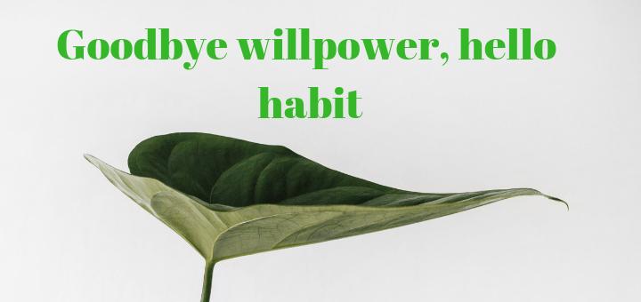 Goodbye willpower hello habit