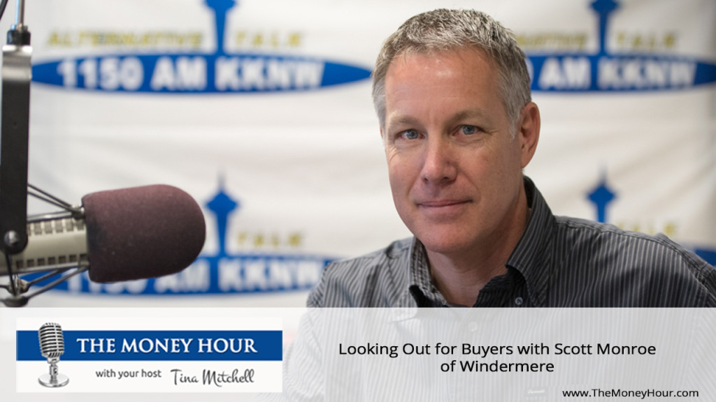 Looking Out for Buyers with Scott Monroe of Windermere  The Money Hour with your host Tina Mitchell