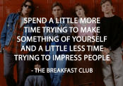 Spend a little more time trying to make something of yourself and a little less time trying to impress people.