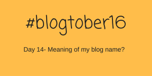 #Blogtober16 -Day 14 – Meaning of my blog name?