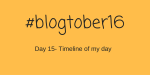 #Blogtober16 – Day 15 – Timeline of my day