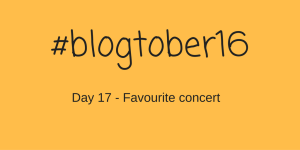 #Blogtober16 – Day 17 – Favourite Concert