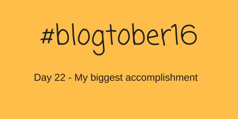#blogtober16 – Day 22 – My biggest accomplishment