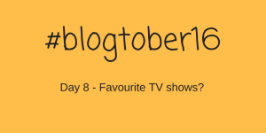 #Blogtober16 – Day 8 – Favourite TV shows