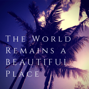 The WorldRemains a BeautifulPlace
