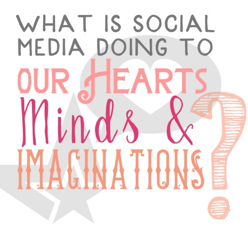 What is social media doing to our Hearts Minds Imaginations