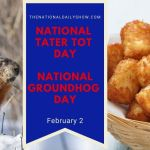 Feb 2 - National Groundhog Day National Tater Tot Day on National Day Calendar